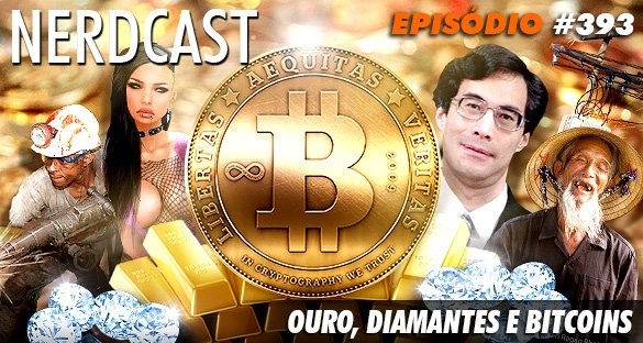 Nerdcast 393 - Ouro, Diamantes e Bitcoins